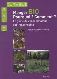 Moutsie et Pascal Pavie - Manger bio : Pourquoi ? Comment ? - Le guide du consommateur éco-responsable.