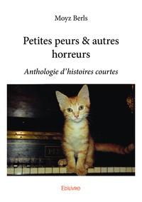 Moyz Berls - Petites peurs & autres horreurs - Anthologie d'histoires courtes.