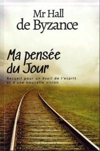 Mr Hall de Byzance - Ma pensée du jour - Recueil pour un éveil de l'esprit et d'une nouvelle vision.