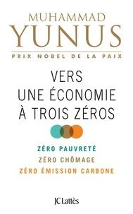 Muhammad Yunus - Vers une économie à trois zéros - Zéro pauvreté, zéro chômage, zéro empreinte carbone.