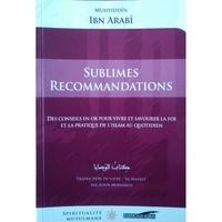 Muhyiddîn Ibn arabî - Sublimes recommandations - Des conseils en or pour vivre et savourer la foi et la pratique de l'Islam au quotidien.