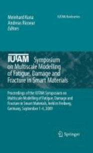 Meinhard Kuna - Multiscale Modelling of Fatigue, Damage and Fracture in Smart Materials - Proceedings of the IUTAM conference on Multiscale Modelling of Fatigue, Damage and Fracture in Smart Materials, held in Freiberg,  Germany, September 1-4, 2009.