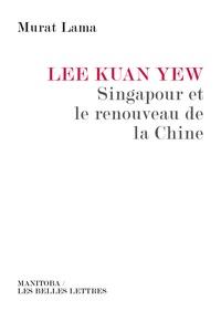 Murat Lama - Lee Kuan Yew - Singapour et le renouveau de la Chine.