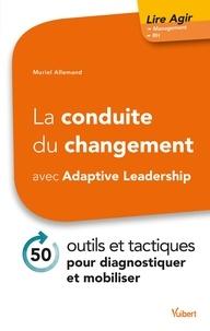 Muriel Allemand - La conduite du changement avec Adaptive Leadership - 50 outils et tactiques pour diagnostiquer et mobiliser.