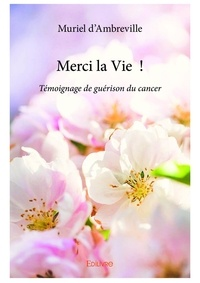 Muriel d' Ambreville - Merci la vie ! - témoignage de guérison du cancer.