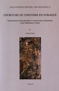 Muriel Debié - L'écriture de l'histoire en syriaque - Transmissions interculturelles et constructions identitaires entre hellénisme et islam.