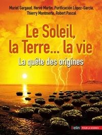 Muriel Gargaud et Hervé-René Martin - Le Soleil, la Terre... la vie - La quête des origines.