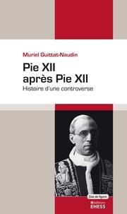 Muriel Guittat-Naudin - Pie XII après Pie XII - Histoire d'une controverse.