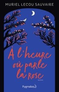 Muriel Lecou Sauvaire - A l'heure où parle la rose.