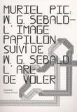 Muriel Pic et Winfried Georg Sebald - WG Sebald, L'image papillon - Suivi de L'art de voler.