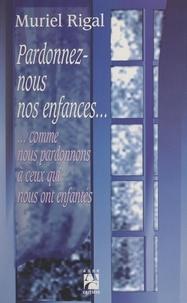 Muriel Rigal - Pardonnez-nous nos enfances... - Comme nous pardonnons à ceux qui nous ont enfantés.