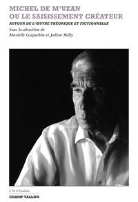 Murielle Gagnebin et Julien Milly - Michel de M'Uzan ou le saisissement créateur - Autour de l'oeuvre théorique et fictionnelle.