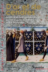 Murielle Gaude-Ferragu - D'or et de cendres - La mort et les funérailles des princes dans le royaume de France au bas Moyen Age.