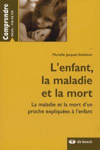 Murielle Jacquet-Smailovic - L'enfant, la maladie et la mort - La maladie et la mort d'un proche expliquées à l'enfant.