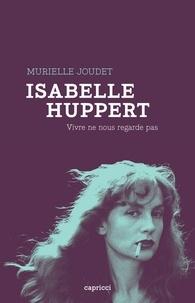 Murielle Joudet - Isabelle Huppert - Vivre ne nous regarde pas.