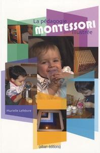 Murielle Lefebvre - La pédagogie Montessori illustrée.