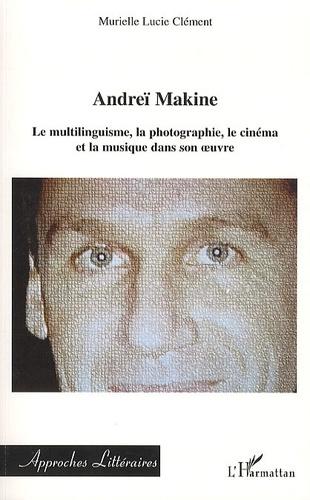 Murielle Lucie Clément - Andreï Makine - Le multilinguisme, la photographie, le cinéma et la musique dans son oeuvre.