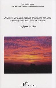 Murielle Lucie Clément et Sabine Van Wesemael - Relations familiales dans les littératures française et francophone des XXe et XXIe siècles - Volume 1, La figure du père.