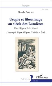 Murielle Perrier - Utopies et libertinage au siècle des Lumières - Une allégorie de la liberté, Le marquis Boyer d'Argens, Voltaire et Sade.
