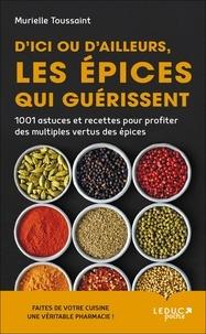 Murielle Toussaint - D'ici ou d'ailleurs, les épices qui guérissent - 1 001 astuces et recettes pour profiter des multiples vertus des épices.