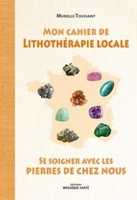 Murielle Toussaint - Mon cahier de lithothérapie locale.