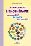 Murielle Toussaint - Mon cahier de lithothérapie pour les enfants avec les pierres.