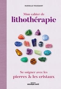 Murielle Toussaint - Mon cahier de lithothérapie - Se soigner avec les pierres.