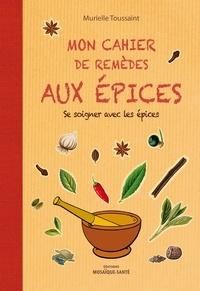 Murielle Toussaint - Mon cahier de remèdes aux épices - Pour se soigner avec les épices.