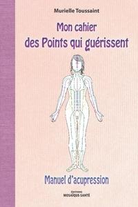 Murielle Toussaint - Mon cahier des points qui guérissent - Manuel d'acupression.