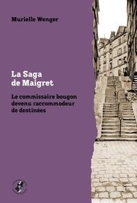 Murielle Wenger - La Saga de Maigret - Le commissaire bougon devenu raccommodeur de destinées.