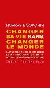 Murray Bookchin - Changer sa vie sans changer le monde - L'anarchisme contemporain entre émancipation individuelle et révolution sociale.