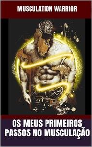 MUSCULATION WARRIOR - Os Meus Primeiros Passos No Musculação.