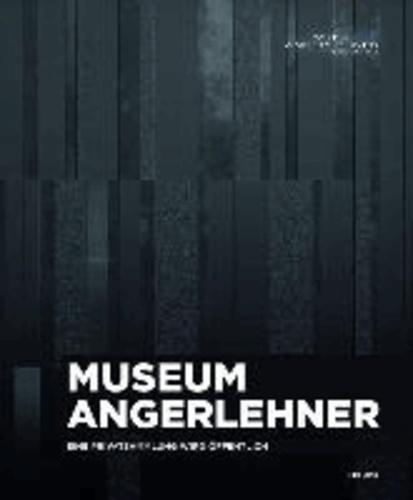 Museum Angerlehner. Eine Privatsammlung wird öffentlich - Publikation zur Museums- Eröffnung Thalheim bei Wels | Museum Angerlehner Eröffnungswochenende 12.0-15.9.2013.