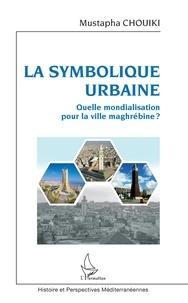 Mustapha Chouiki - La symbolique urbaine - Quelle mondialisation pour la ville maghrébine ?.
