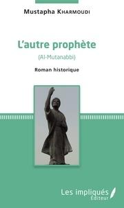 Mustapha Kharmoudi - L'autre prophète (Al-Mutanabbi) - Roman historique.
