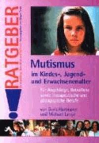 Mutismus im Kindes-, Jugend- und Erwachsenenalter - Für Angehörige, Betroffene sowie therapeutische und pädagogische Berufe.