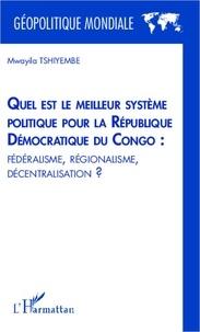 Mwayila Tshiyembe - Quel est le meilleur système politique pour la République Démocratique du Congo : fédéralisme, régionalisme, décentralisation ?.