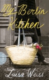 My Berlin Kitchen - Eine Liebesgeschichte.
