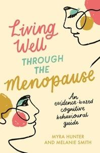 Myra Hunter et Melanie Smith - Living Well Through The Menopause - An evidence-based cognitive behavioural guide.