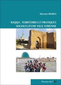 Myriam Ababsa - Raqqa, territoires et pratiques sociales d'une ville syrienne.