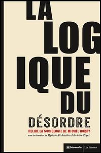Myriam Aït-Aoudia et Antoine Roger - La logique du désordre - Relire la sociologie de Michel Dobry.