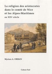 Myriam Anny Orban - La religion des aristocrates dans le comté de Nice et les Alpes-Maritimes au XIXe siècle.