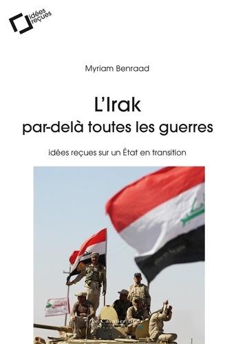 L'Irak, par-delà toutes les guerres. idées reçues sur un Etat en transition