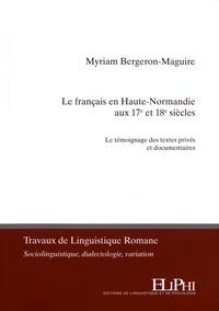 Myriam Bergeron-Maguire - Le français en Haute-Normandie aux 17e et 18e siècles - Le témoignage des textes privés et documentaires.