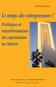 Myriam Catusse - Le temps des entrepreneurs ? - Politique et transformations du capitalisme au Maroc.