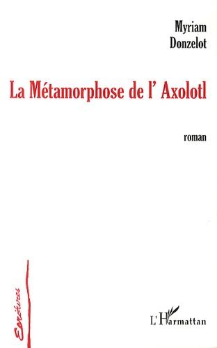 Myriam Donzelot - La métamorphose de l'Axolotl.