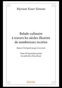 Myriam Esser-simons - Balade culinaire a travers les siecles illustree de nombreuses recettes - tome iii premiere partie.