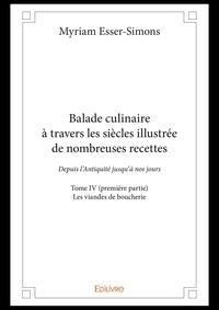 Myriam Esser-simons - Balade culinaire a travers les siecles illustree de nombreuses recettes - tome iv premiere partie.