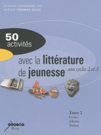 Myriam Fournier Dulac - 50 activités avec la littérature de jeunesse aux cycles 2 et 3 - Tome 2, Contes et fables, albums, théâtre.