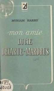 Myriam Harry et Lucie Delarue-Mardrus - Mon amie Lucie Delarue-Mardrus - Avec 4 photographies du Docteur J.-C. Mardrus, 2 peintures de Perrault-Harry, 12 dessins de Lucie Delarue-Mardrus.